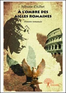 À l'ombre des Aigles Romaines - Histoire romancée-Sylvanie D'Ailhet