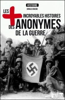 Les plus incroyables histoires des anonymes de la guerre - Essai historique-Donald Graeme , Jacques Braibant