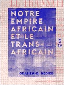 Notre empire africain et le transafricain - Causes ou raisons qui doivent faire préférer le tracé de l'Oued Ghir à tout autre pour la partie transsaharienne de ce chemin de fer-Gratien-D. Bédier
