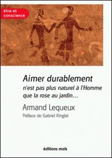 Aimer durablement n'est pas plus naturel à l'Homme que la rose au jardin - Un essai pour réussir son couple-Armand Lequeux