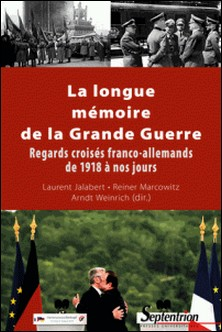 La longue mémoire de la Grande Guerre - Regards croisés franco-allemands de 1918 à nos jours-Laurent Jalabert , Reiner Marcowitz , Arndt Weinrich
