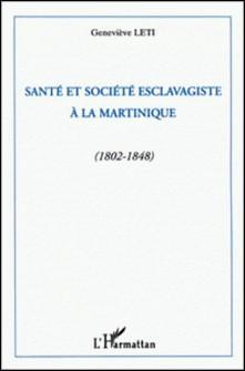 Santé et société esclavagiste à la Martinique - 1802-1848-Geneviève Léti
