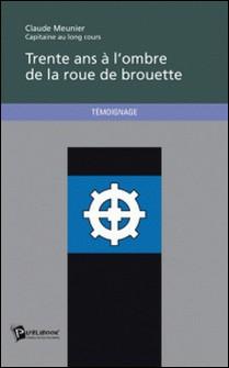 Trente ans à l'ombre de la roue de brouette-Claude Meunier