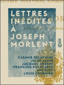 Lettres inédites à Joseph Morlent-Jules Janin , Casimir Delavigne , Jacques-Arsène-François-Polyca Ancelot , Louis Fournier