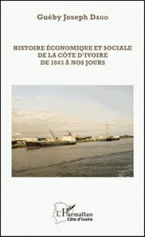 Histoire économique et sociale de la Côte d'Ivoire de 1843 à nos jours-Guéby Jospeh Dago