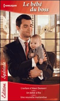 Bébé du boss - L'enfant d'Alexi Demetri - Un bébé à Rio - Une nouvelle inattendue-Kathryn Ross , Jennie Lucas , Carole Mortimer