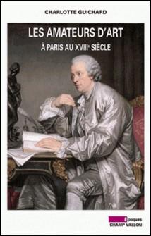 Les amateurs d'art à Paris au XVIIIe siècle-Charlotte Guichard