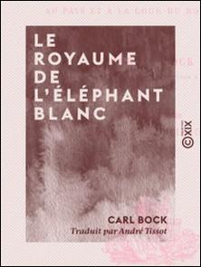 Le Royaume de l'éléphant blanc - Quatorze mois au pays et à la cour du roi de Siam-Carl Bock , André Tissot