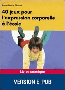 40 jeux pour l'expression corporelle - En maternelle et à l'école-Anne-Marie Venner