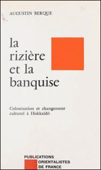La Rizière et la banquise - Colonisation et changement culturel à Hokkaïdô-Jacques Berque
