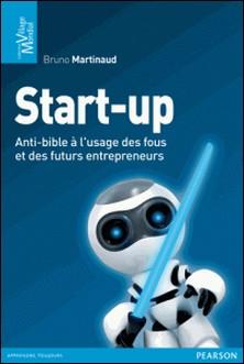 Start-up - Anti-bible à l'usage des fous et des futurs entrepreneurs-Bruno Martinaud