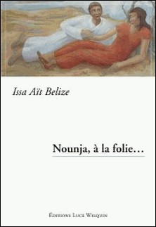 Nounja, à la folie. - Une histoire d'amour-Issa Aït Belize