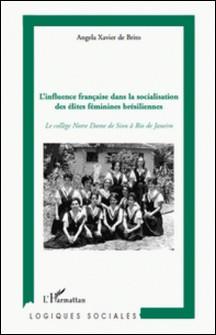 L'influence française dans la socialisation des élites féminines brésiliennes - Le collège Notre Dame de Sion à Rio de Janeiro-Angela Xavier de Brito