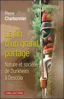 La fin d'un grand partage - Nature et société, de Durkheim à Descola-Pierre Charbonnier