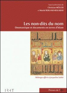 Les non-dits du nom - Onomastique et documents en terres d'Islam : mélanges offerts à Jacqueline Sublet-Christian Müller , Muriel Roiland-Rouabah