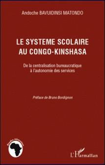 Le système scolaire au Congo-Kinshasa - De la centralisation bureaucratique à l'autonomie des services-Andoche Bavuidinsi Matondo