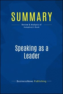 Summary: Speaking as a Leader - Review and Analysis of Humphrey's Book-BusinessNews Publishing