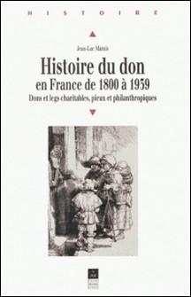 HISTOIRE DU DON EN FRANCE DE 1800 A 1939. Dons et legs charitables, pieux et philanthropiques-Jean-Luc Marais