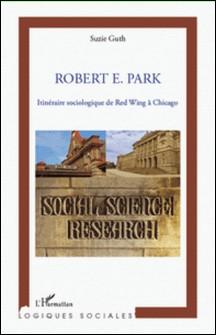 Robert E. Park - Itinéraire sociologique de Red Wing à Chicago-Suzie Guth