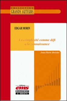 Edgar Morin - La complexité comme défi à la connaissance-Jean-Pierre Bréchet