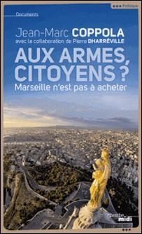 Aux armes, citoyens ? - Marseille n'est pas à acheter-Jean-Marc Coppola , Pierre Dharréville