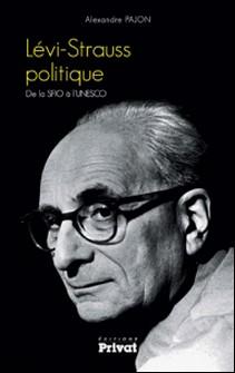 Lévi-Strauss politique - De la SFIO à l'UNESCO-Alexandre Pajon