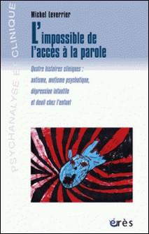 L'impossible de l'accès à la parole - Quatre histoires cliniques : autisme, mutisme psychotique, dépression infantile et deuil chez l'enfant-Michel Leverrier