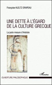 Une dette à l'égard de la culture grecque - La juste mesure d'Aristote-Françoise Kletz-Drapeau
