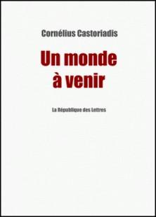 Un monde à venir - Entretien avec Cornélius Castoriadis-Cornelius Castoriadis , La République des Lettres