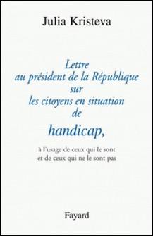 Lettre au président de la République sur les citoyens en situation de handicap, - à l'usage de ceux qui le sont et de ceux qui ne le sont pas-Julia Kristeva