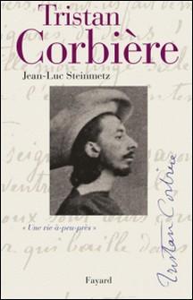 Tristan Corbière - Une vie à-peu-près-Jean-Luc Steinmetz