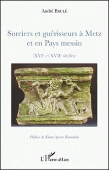 Sorciers et guérisseurs à Metz et en Pays messin - (XIVe et XVIIe siècles)-André Brulé