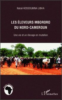 Les éleveurs mbororo du Nord-Cameroun - Une vie et un élevage en mutation-Natali Kossoumna Liba'a
