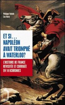 Et si... Napoléon avait triomphé à Waterloo ? - L'histoire de France revue et corrigée en 40 uchronies-Philippe Valode , Luc Mary