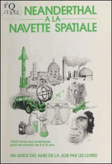 De Néanderthal à la navette spatiale : 1500 livres documentaires pour les enfants de 5 à 15 ans-Patricia Langlois , Nic Van de Wiele