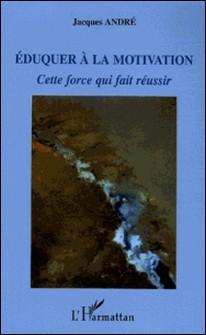 Eduquer à la motivation - Cette force qui fait réussir-Jacques André