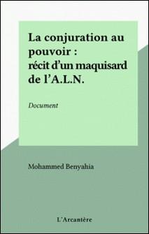 La conjuration au pouvoir : récit d'un maquisard de l'A.L.N. - Document-Mohammed Benyahia