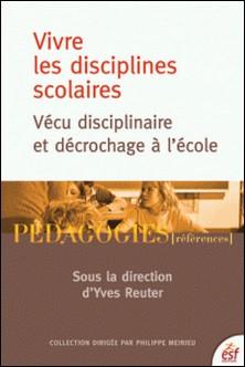 Vivre les disciplines scolaires - Vécu disciplinaire et décrochage à l'école-Yves Reuter , Sylvie Condette , Dominique Lahanier-Reuter , Oriana Ordonez-Pichetti