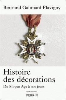 Histoire des décorations - Du Moyen Age à nos jours-Bertrand Galimard Flavigny