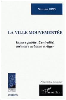 La ville mouvementée. Espace public, centralité, mémoire urbaine à Alger-Nassima Dris