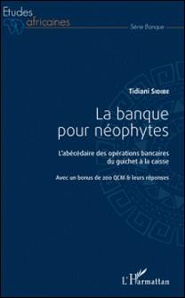 La banque pour néophytes - L'abécédaire des opérations bancaires du guichet à la caisse-Tidiani Sidibé