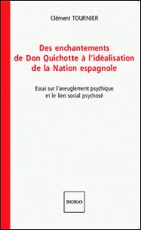 Des enchantements de Don Quichotte à l'idéalisation de la Nation espagnole - Essai sur l'aveuglement psychique et le lien social psychosé-Clément Tournier