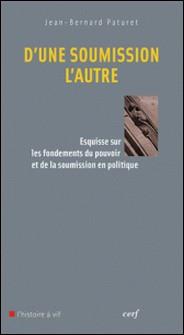 D'une soumission l'autre - Esquisse sur les fondements du pouvoir et de la soumission en politique-Jean-Bernard Paturet