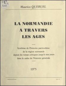 La Normandie à travers les âges - Synthèse de l'histoire particulière de la région normande depuis les temps celtiques jusqu'à nos jours dans le cadre de l'histoire générale-Maurice Queruel