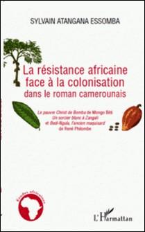 La résistance africaine face à la colonisation dans le roman camerounais - Le pauvre Christ de Bomba de Mongo Béti, Un sorcier blanc à Zangali et Bedi-Ngula, l'ancien maquisard de René Philombe-Sylvain Atangana Essamba