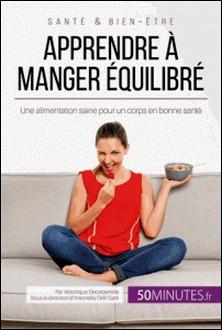 Apprendre à manger équilibré - Une alimentation saine pour un corps en bonne santé-Véronique Decarpentrie , 50Minutes.fr , Antonella Delli Gatti