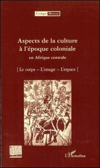 Aspects de la culture à l'époque coloniale en Afrique centrale - Volume 9 : Le corps ; L'image ; L'espace-Marc Quaghebeur , Bibiane Tshibola Kalengayi