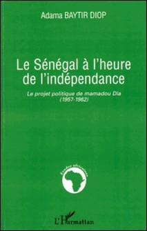 Le Sénégal à l'heure de l'indépendance - Le projet politique de Mamadou Dia (1957-1962)-Adama Baytir Diop