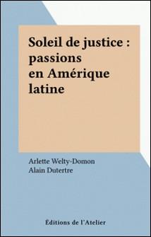 Soleil de justice - Passions en Amérique latine-Arlette Welty-Domon , Alain Dutertre