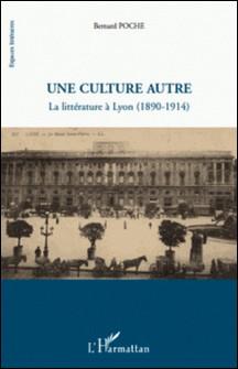 Une culture autre - La littérature à Lyon (1890-1914)-Bernard Poche